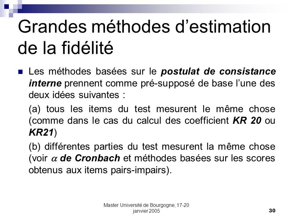 Master Université de Bourgogne, 17-20 janvier 200530 Grandes méthodes destimation de la fidélité Les méthodes basées sur le postulat de consistance interne prennent comme pré-supposé de base lune des deux idées suivantes : (a) tous les items du test mesurent le même chose (comme dans le cas du calcul des coefficient KR 20 ou KR21) (b) différentes parties du test mesurent la même chose (voir de Cronbach et méthodes basées sur les scores obtenus aux items pairs-impairs).