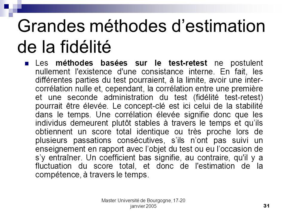 Master Université de Bourgogne, 17-20 janvier 200531 Grandes méthodes destimation de la fidélité Les méthodes basées sur le test-retest ne postulent nullement l existence d une consistance interne.