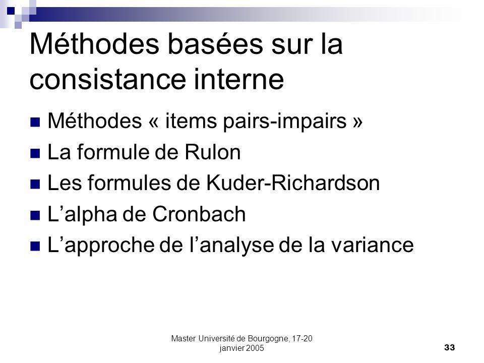 Master Université de Bourgogne, 17-20 janvier 200533 Méthodes basées sur la consistance interne Méthodes « items pairs-impairs » La formule de Rulon Les formules de Kuder-Richardson Lalpha de Cronbach Lapproche de lanalyse de la variance