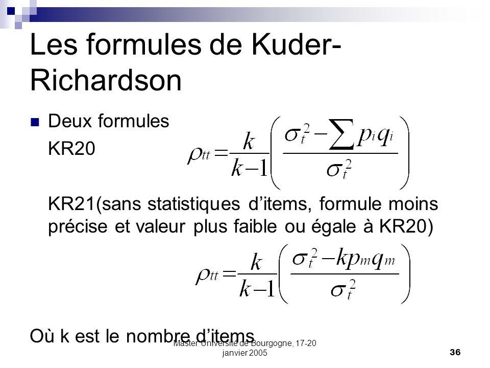 Master Université de Bourgogne, 17-20 janvier 200536 Les formules de Kuder- Richardson Deux formules KR20 KR21(sans statistiques ditems, formule moins précise et valeur plus faible ou égale à KR20) Où k est le nombre ditems