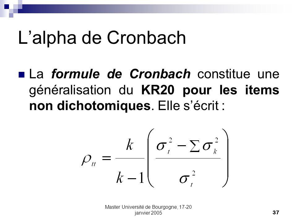 Master Université de Bourgogne, 17-20 janvier 200537 Lalpha de Cronbach La formule de Cronbach constitue une généralisation du KR20 pour les items non dichotomiques.
