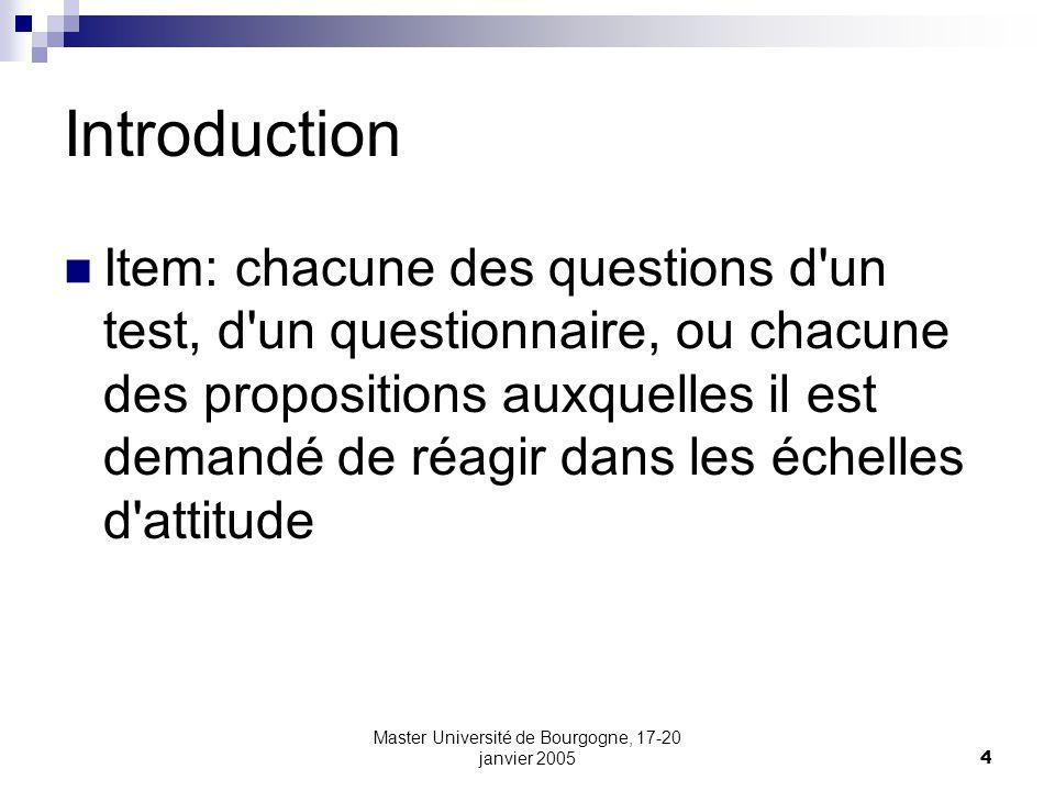 Master Université de Bourgogne, 17-20 janvier 20054 Introduction Item: chacune des questions d'un test, d'un questionnaire, ou chacune des proposition