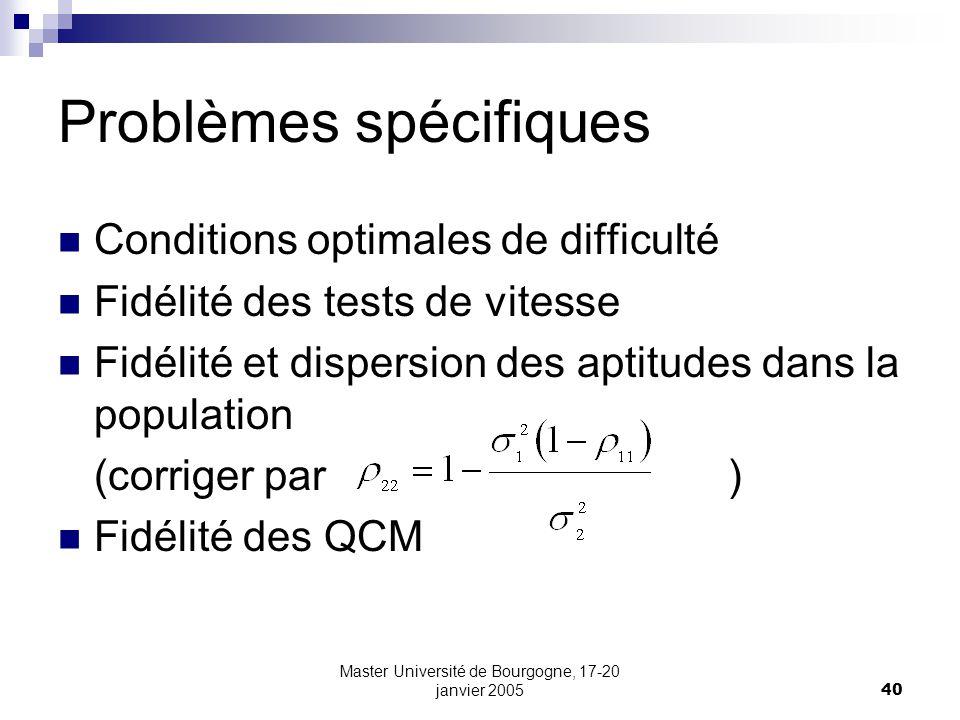 Master Université de Bourgogne, 17-20 janvier 200540 Problèmes spécifiques Conditions optimales de difficulté Fidélité des tests de vitesse Fidélité et dispersion des aptitudes dans la population (corriger par ) Fidélité des QCM