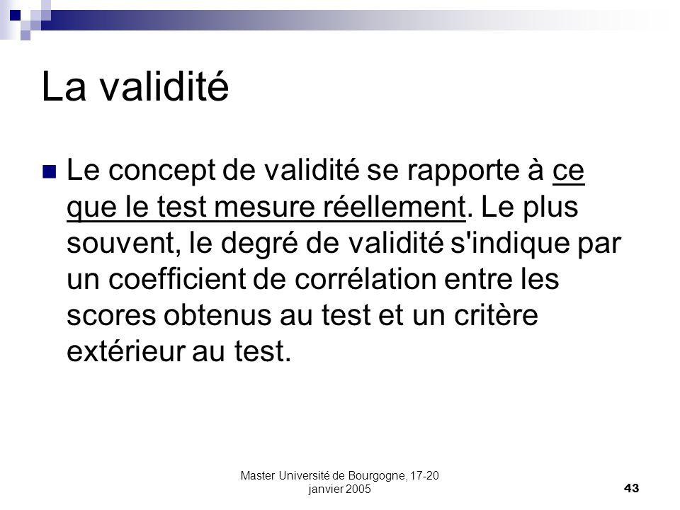 Master Université de Bourgogne, 17-20 janvier 200543 La validité Le concept de validité se rapporte à ce que le test mesure réellement. Le plus souven