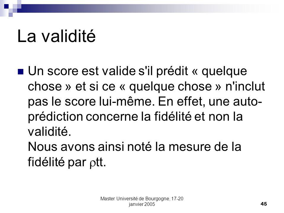Master Université de Bourgogne, 17-20 janvier 200545 La validité Un score est valide s'il prédit « quelque chose » et si ce « quelque chose » n'inclut