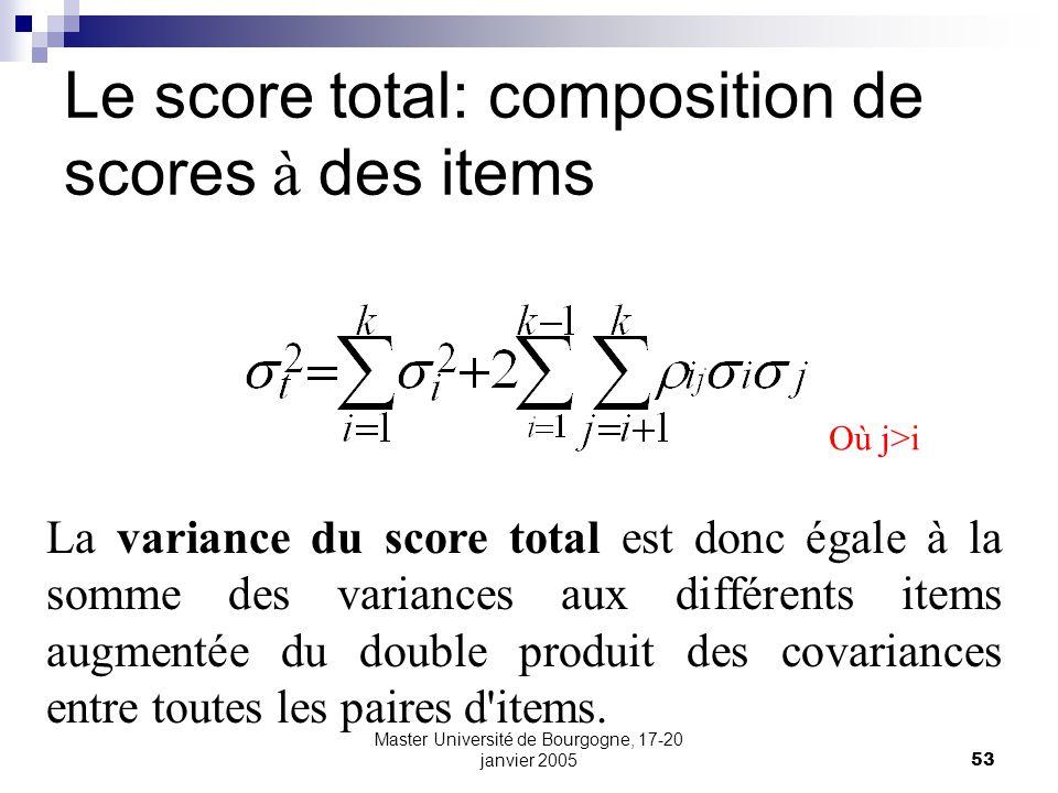 Master Université de Bourgogne, 17-20 janvier 200553 Le score total: composition de scores à des items La variance du score total est donc égale à la somme des variances aux différents items augmentée du double produit des covariances entre toutes les paires d items.