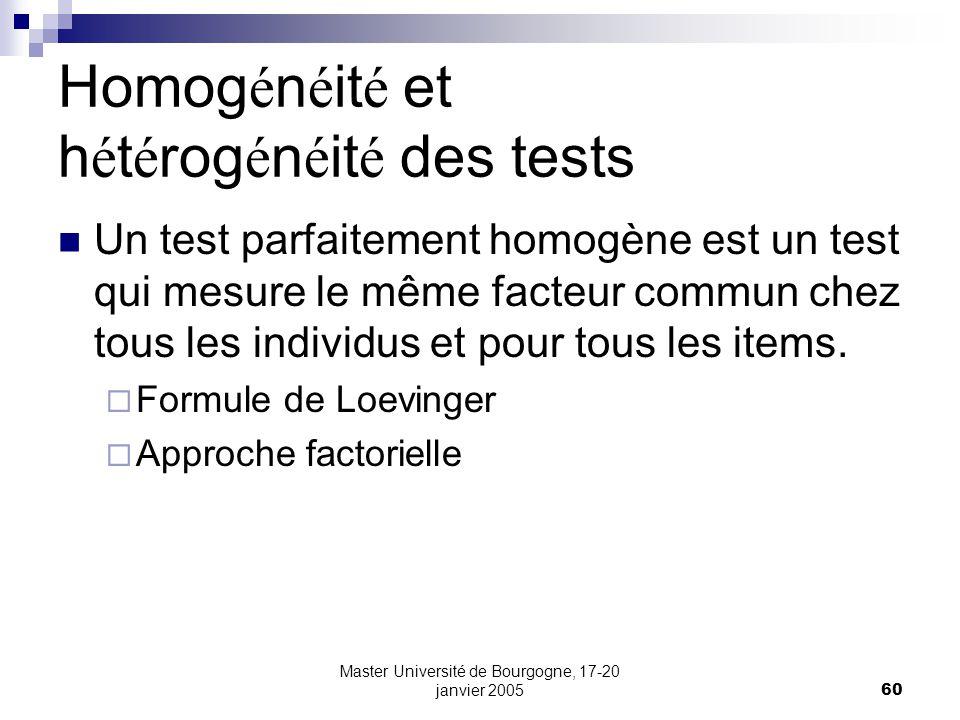 Master Université de Bourgogne, 17-20 janvier 200560 Homog é n é it é et h é t é rog é n é it é des tests Un test parfaitement homogène est un test qui mesure le même facteur commun chez tous les individus et pour tous les items.