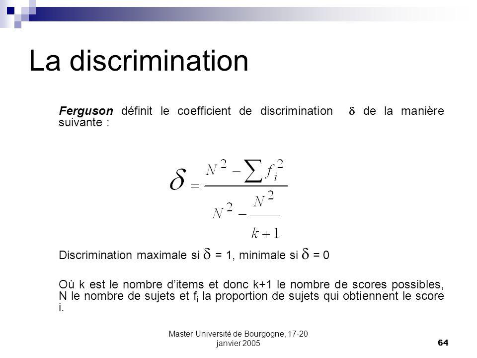 Master Université de Bourgogne, 17-20 janvier 200564 La discrimination Ferguson définit le coefficient de discrimination de la manière suivante : Discrimination maximale si = 1, minimale si = 0 Où k est le nombre ditems et donc k+1 le nombre de scores possibles, N le nombre de sujets et f i la proportion de sujets qui obtiennent le score i.