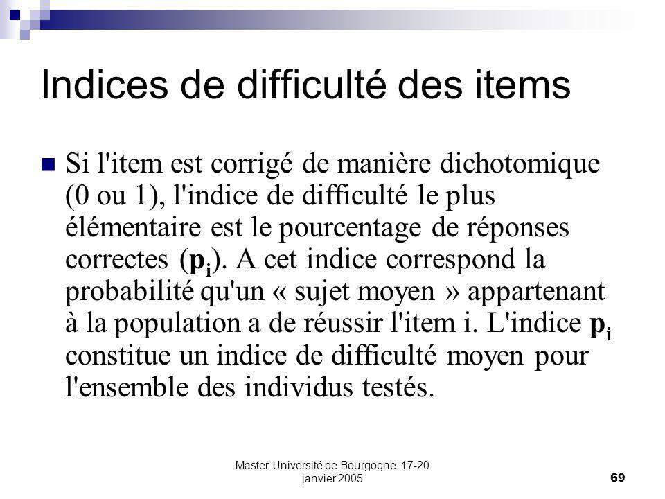 Master Université de Bourgogne, 17-20 janvier 200569 Indices de difficulté des items Si l item est corrigé de manière dichotomique (0 ou 1), l indice de difficulté le plus élémentaire est le pourcentage de réponses correctes (p i ).