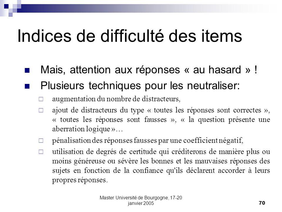 Master Université de Bourgogne, 17-20 janvier 200570 Indices de difficulté des items Mais, attention aux réponses « au hasard » ! Plusieurs techniques