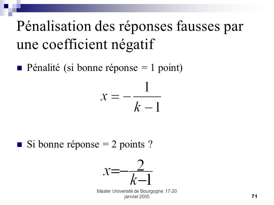 Master Université de Bourgogne, 17-20 janvier 200571 Pénalisation des réponses fausses par une coefficient négatif Pénalité (si bonne réponse = 1 point) Si bonne réponse = 2 points ?