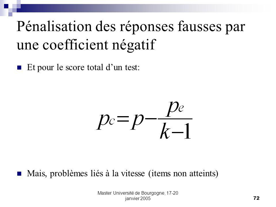 Master Université de Bourgogne, 17-20 janvier 200572 Pénalisation des réponses fausses par une coefficient négatif Et pour le score total dun test: Mais, problèmes liés à la vitesse (items non atteints)