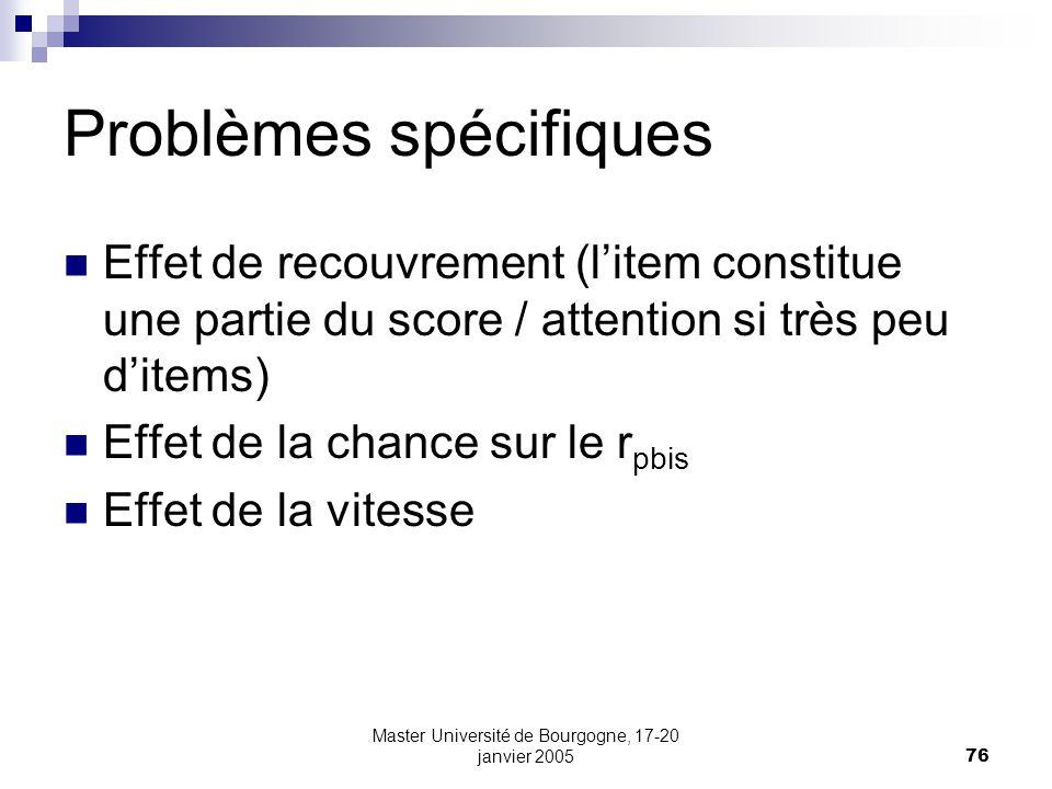 Master Université de Bourgogne, 17-20 janvier 200576 Problèmes spécifiques Effet de recouvrement (litem constitue une partie du score / attention si très peu ditems) Effet de la chance sur le r pbis Effet de la vitesse