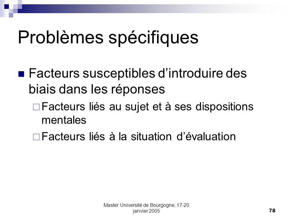 Master Université de Bourgogne, 17-20 janvier 200578 Problèmes spécifiques Facteurs susceptibles dintroduire des biais dans les réponses Facteurs liés au sujet et à ses dispositions mentales Facteurs liés à la situation dévaluation