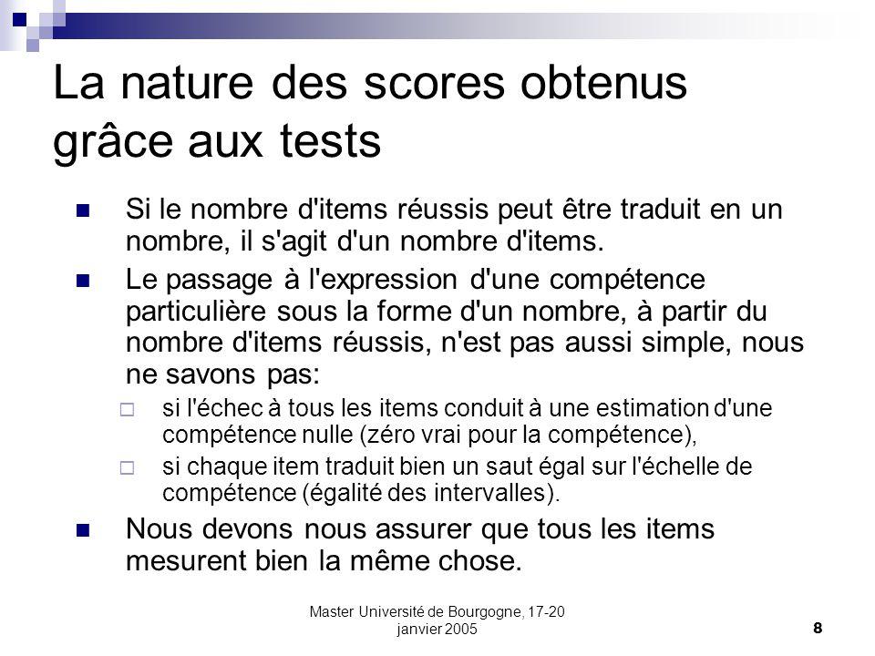 Master Université de Bourgogne, 17-20 janvier 20058 La nature des scores obtenus grâce aux tests Si le nombre d'items réussis peut être traduit en un