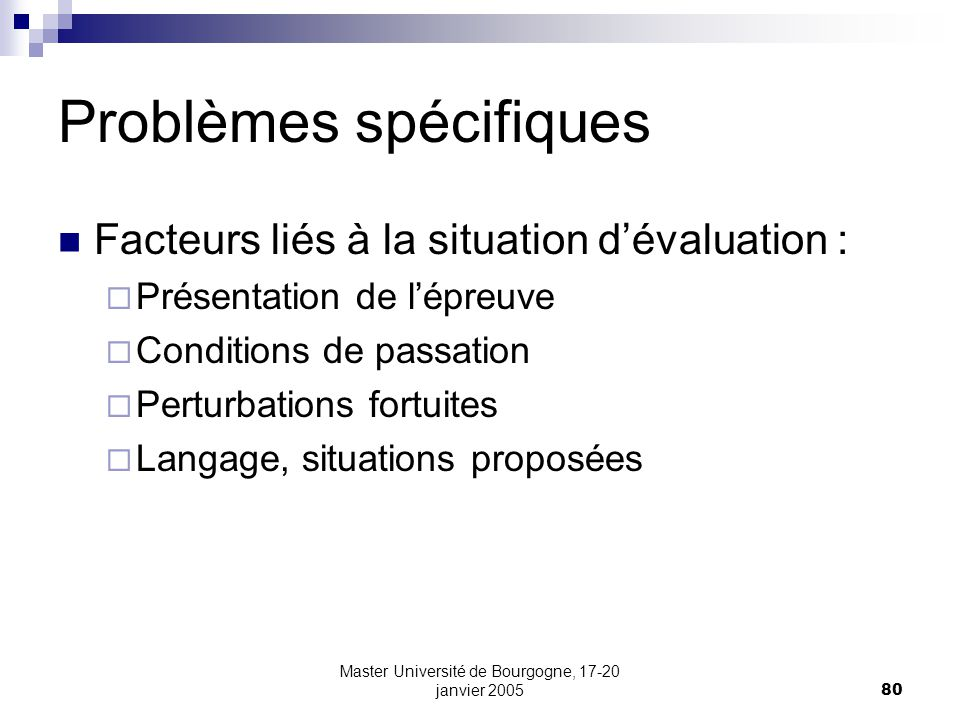 Master Université de Bourgogne, 17-20 janvier 200580 Problèmes spécifiques Facteurs liés à la situation dévaluation : Présentation de lépreuve Conditions de passation Perturbations fortuites Langage, situations proposées