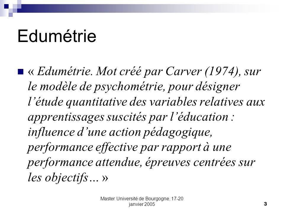 Master Université de Bourgogne, 17-20 janvier 20053 Edumétrie « Edumétrie. Mot créé par Carver (1974), sur le modèle de psychométrie, pour désigner lé
