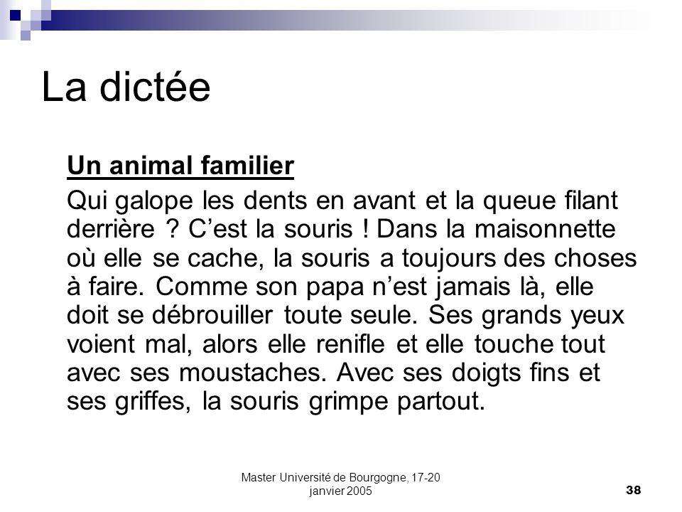 Master Université de Bourgogne, 17-20 janvier 200538 La dictée Un animal familier Qui galope les dents en avant et la queue filant derrière ? Cest la