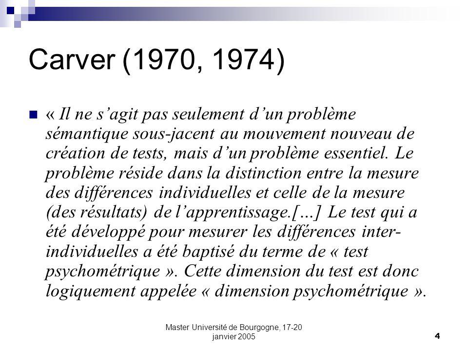 Master Université de Bourgogne, 17-20 janvier 20055 Carver (1970, 1974) Un test peut ainsi être évalué en fonction de ses qualités psychométriques, cest-à-dire, la mesure dans laquelle il reflète correctement des différences inter-individuelles stables, ce qui constitue traditionnellement lintérêt premier du psychologue.