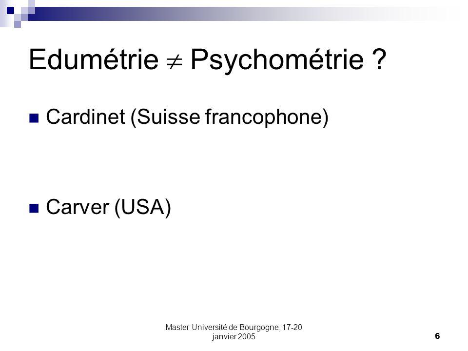 Master Université de Bourgogne, 17-20 janvier 20056 Edumétrie Psychométrie ? Cardinet (Suisse francophone) Carver (USA)