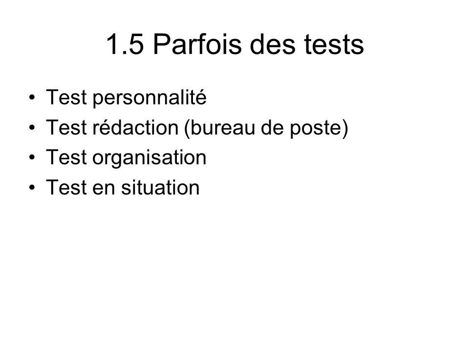 1.5 Parfois des tests Test personnalité Test rédaction (bureau de poste) Test organisation Test en situation