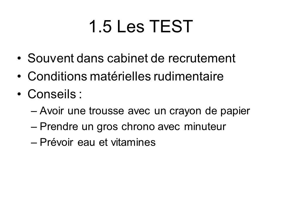 1.5 Les TEST Souvent dans cabinet de recrutement Conditions matérielles rudimentaire Conseils : –Avoir une trousse avec un crayon de papier –Prendre u