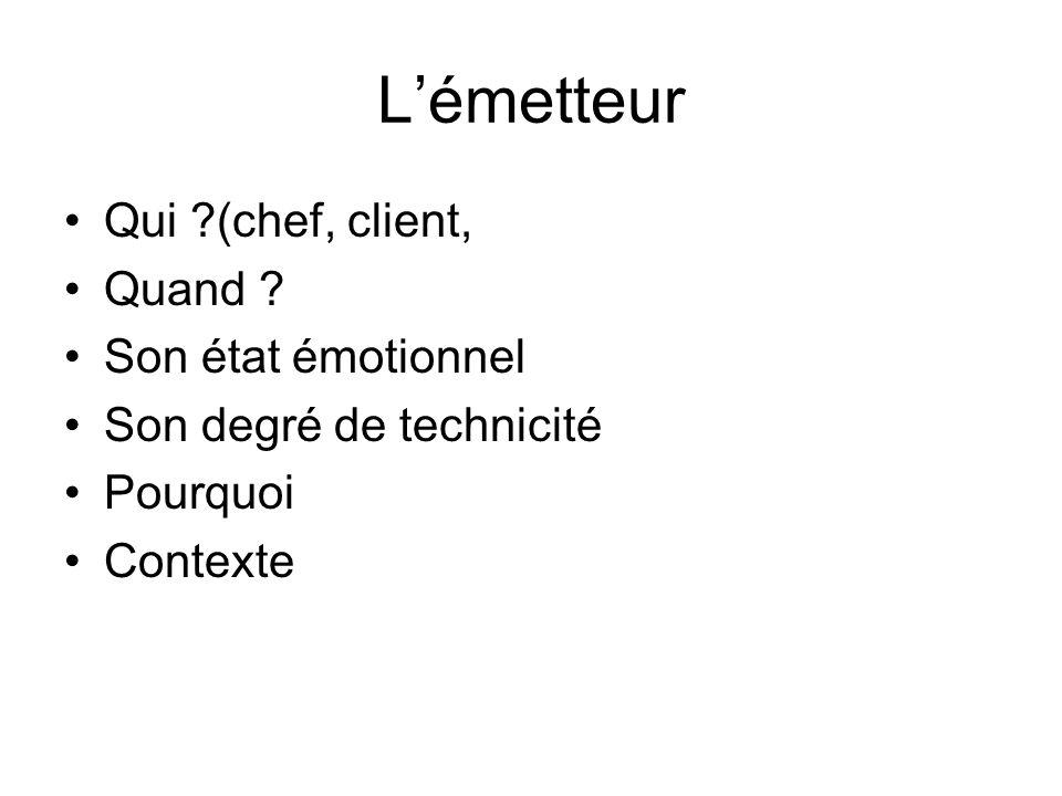 Lémetteur Qui ?(chef, client, Quand ? Son état émotionnel Son degré de technicité Pourquoi Contexte