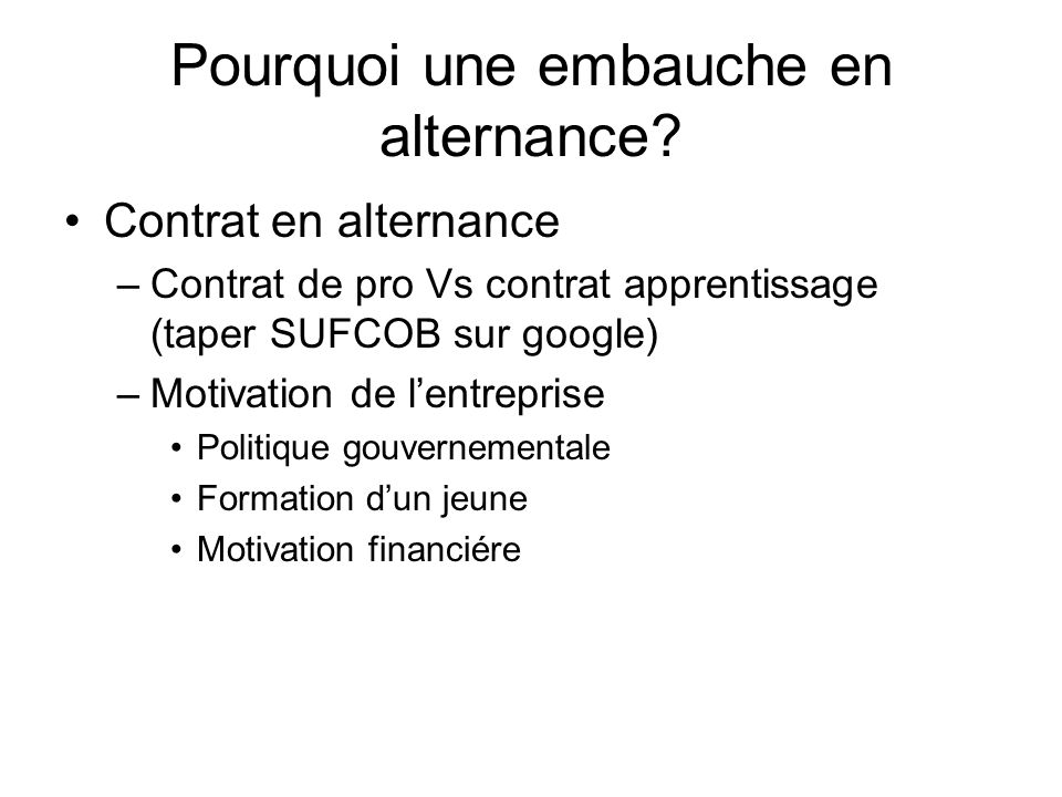 Pourquoi une embauche en alternance? Contrat en alternance –Contrat de pro Vs contrat apprentissage (taper SUFCOB sur google) –Motivation de lentrepri