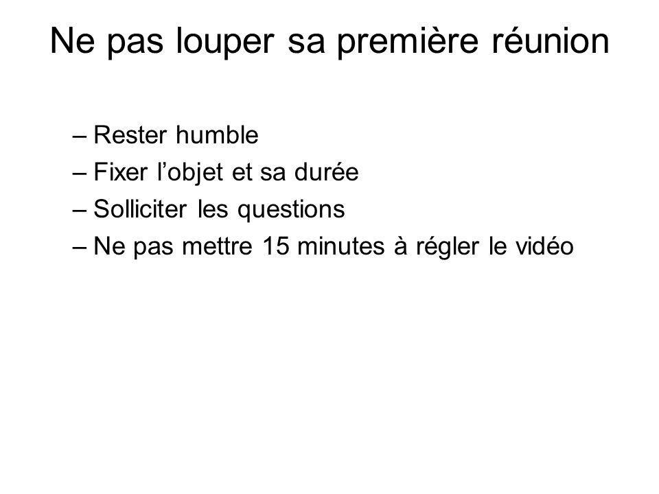 Ne pas louper sa première réunion –Rester humble –Fixer lobjet et sa durée –Solliciter les questions –Ne pas mettre 15 minutes à régler le vidéo