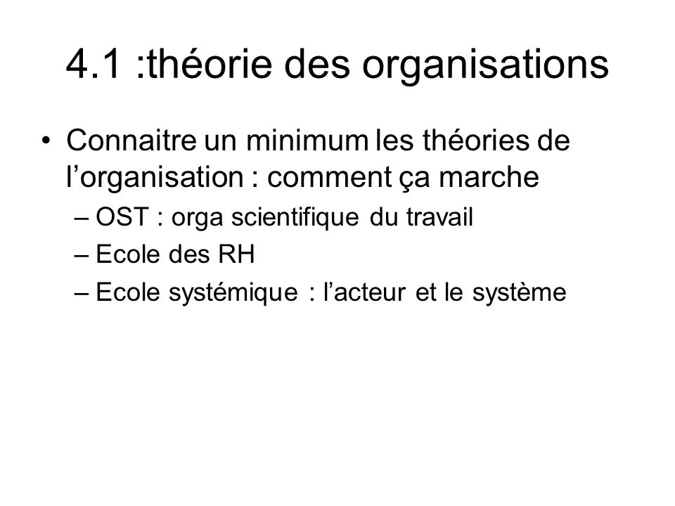 4.1 :théorie des organisations Connaitre un minimum les théories de lorganisation : comment ça marche –OST : orga scientifique du travail –Ecole des R