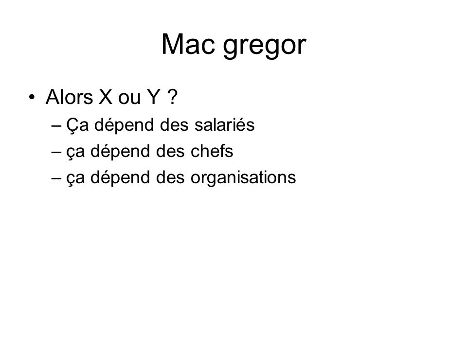 Mac gregor Alors X ou Y ? –Ça dépend des salariés –ça dépend des chefs –ça dépend des organisations