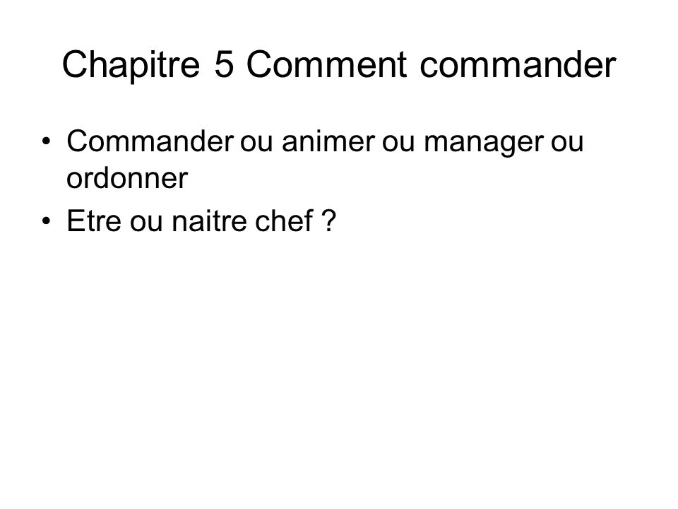 Chapitre 5 Comment commander Commander ou animer ou manager ou ordonner Etre ou naitre chef ?