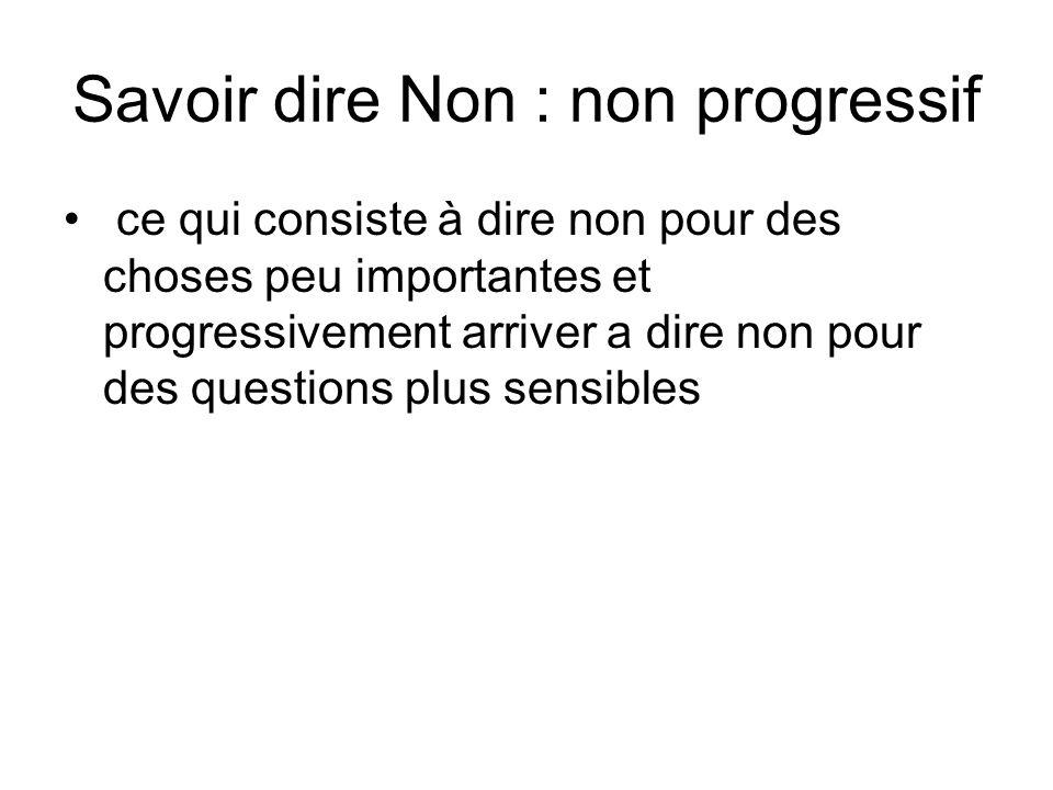 Savoir dire Non : non progressif ce qui consiste à dire non pour des choses peu importantes et progressivement arriver a dire non pour des questions p