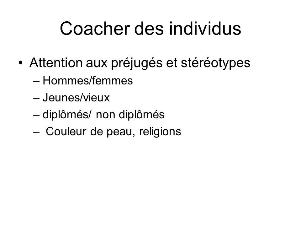 Coacher des individus Attention aux préjugés et stéréotypes –Hommes/femmes –Jeunes/vieux –diplômés/ non diplômés – Couleur de peau, religions