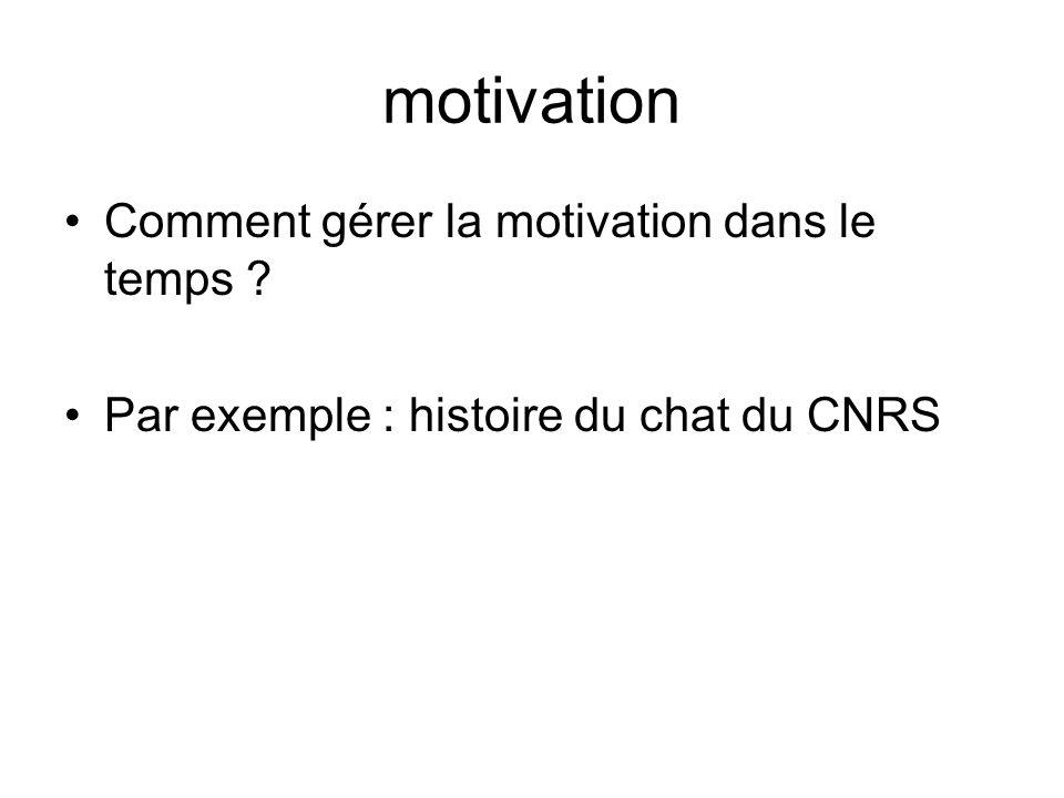 motivation Comment gérer la motivation dans le temps ? Par exemple : histoire du chat du CNRS