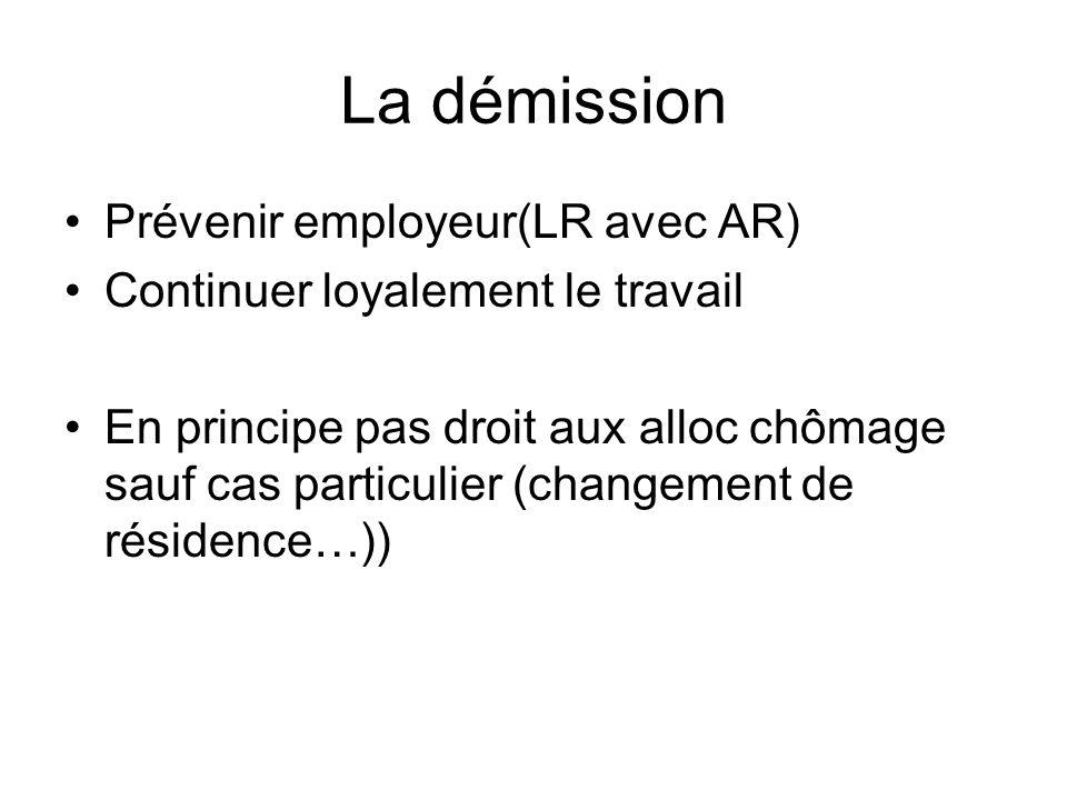 La démission Prévenir employeur(LR avec AR) Continuer loyalement le travail En principe pas droit aux alloc chômage sauf cas particulier (changement d