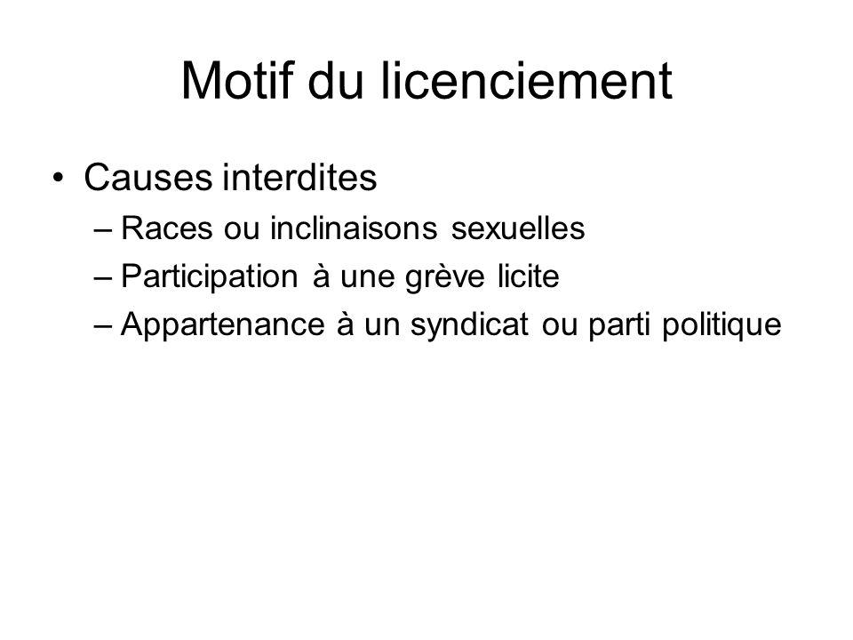 Motif du licenciement Causes interdites –Races ou inclinaisons sexuelles –Participation à une grève licite –Appartenance à un syndicat ou parti politi