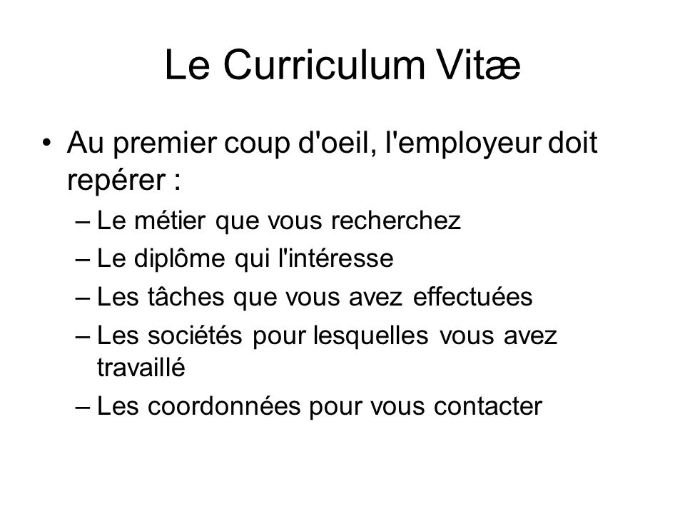 Le Curriculum Vitæ Au premier coup d'oeil, l'employeur doit repérer : –Le métier que vous recherchez –Le diplôme qui l'intéresse –Les tâches que vous