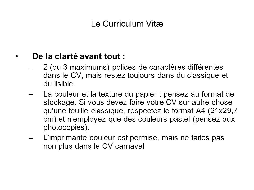 Le Curriculum Vitæ De la clarté avant tout : –2 (ou 3 maximums) polices de caractères différentes dans le CV, mais restez toujours dans du classique e