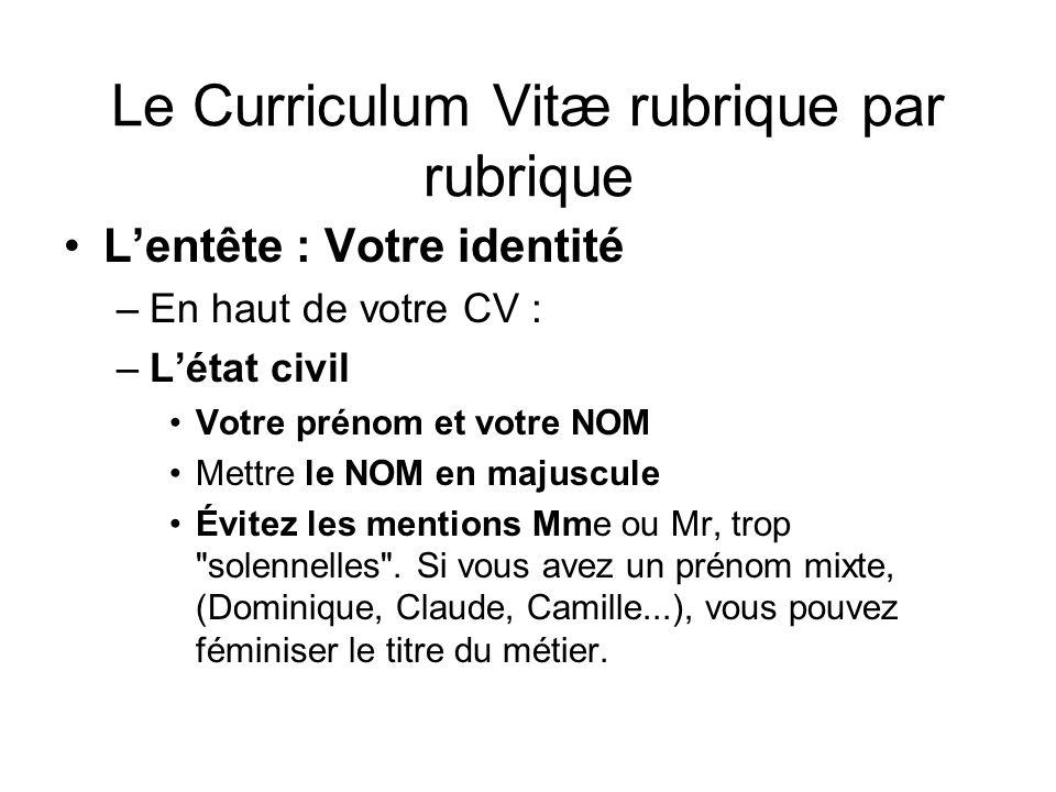 Le Curriculum Vitæ rubrique par rubrique Lentête : Votre identité –En haut de votre CV : –Létat civil Votre prénom et votre NOM Mettre le NOM en majus