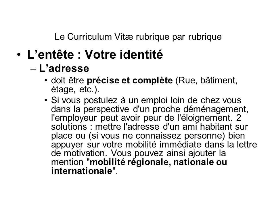 Le Curriculum Vitæ rubrique par rubrique Lentête : Votre identité –Ladresse doit être précise et complète (Rue, bâtiment, étage, etc.). Si vous postul
