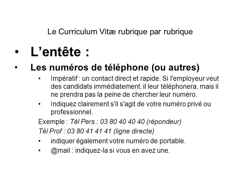 Le Curriculum Vitæ rubrique par rubrique Lentête : Les numéros de téléphone (ou autres) Impératif : un contact direct et rapide. Si l'employeur veut d