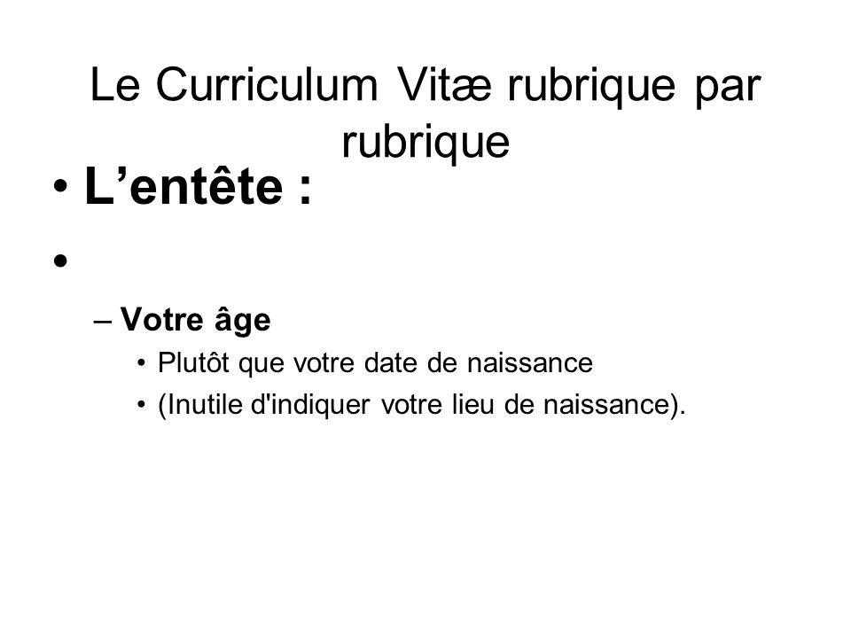 Le Curriculum Vitæ rubrique par rubrique Lentête : –Votre âge Plutôt que votre date de naissance (Inutile d'indiquer votre lieu de naissance).