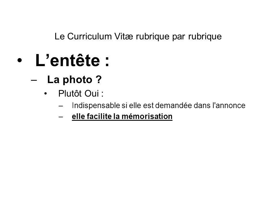 Le Curriculum Vitæ rubrique par rubrique Lentête : –La photo ? Plutôt Oui : –Indispensable si elle est demandée dans l'annonce –elle facilite la mémor
