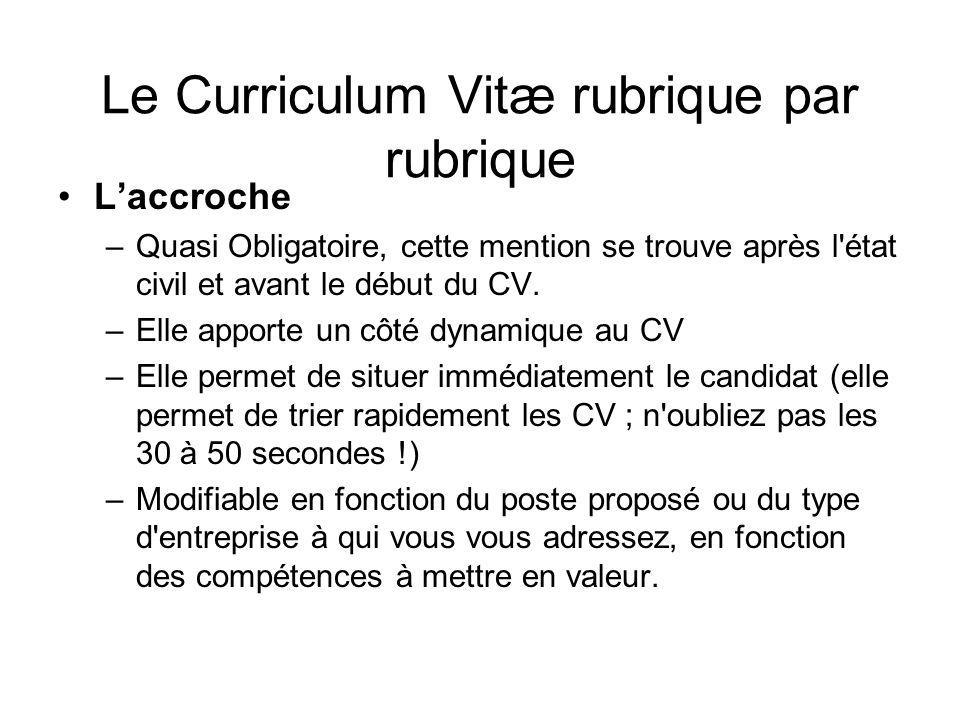 Le Curriculum Vitæ rubrique par rubrique Laccroche –Quasi Obligatoire, cette mention se trouve après l'état civil et avant le début du CV. –Elle appor