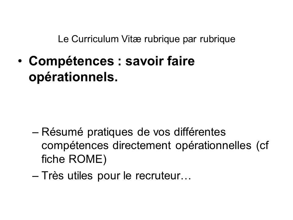 Le Curriculum Vitæ rubrique par rubrique Compétences : savoir faire opérationnels. –Résumé pratiques de vos différentes compétences directement opérat