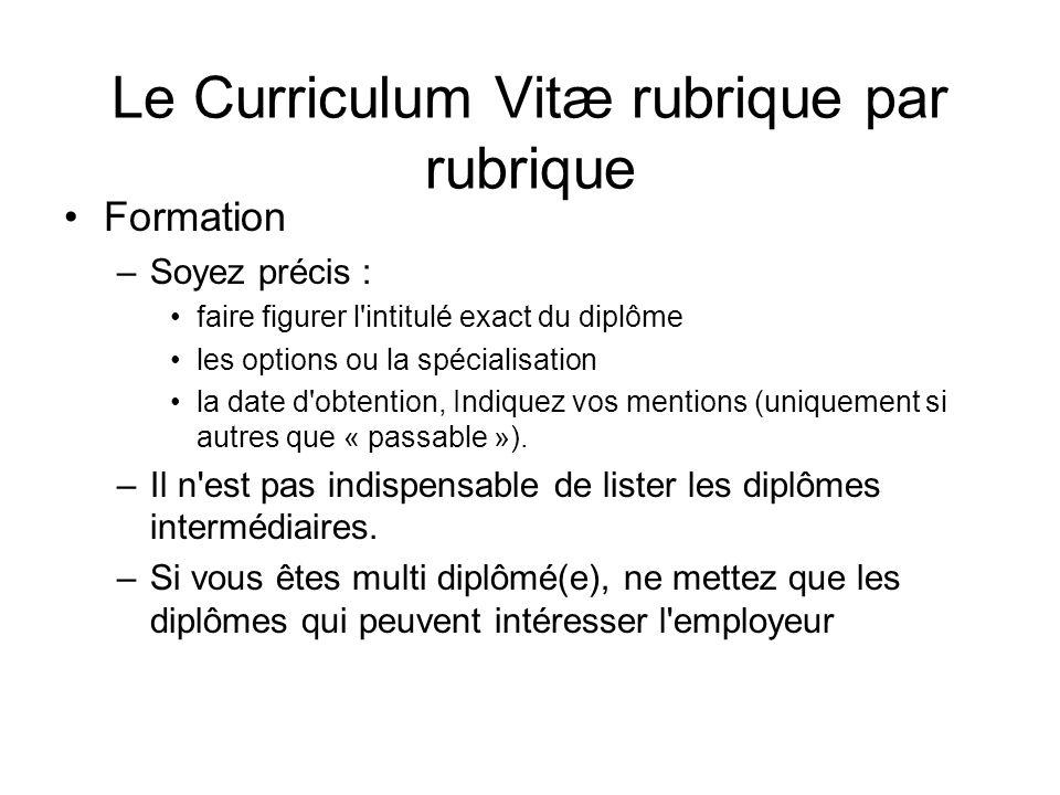 Le Curriculum Vitæ rubrique par rubrique Formation –Soyez précis : faire figurer l'intitulé exact du diplôme les options ou la spécialisation la date