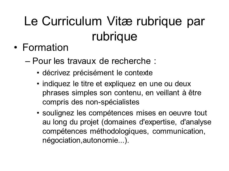 Le Curriculum Vitæ rubrique par rubrique Formation –Pour les travaux de recherche : décrivez précisément le contexte indiquez le titre et expliquez en