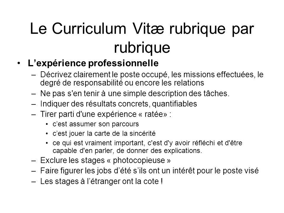 Le Curriculum Vitæ rubrique par rubrique Lexpérience professionnelle –Décrivez clairement le poste occupé, les missions effectuées, le degré de respon