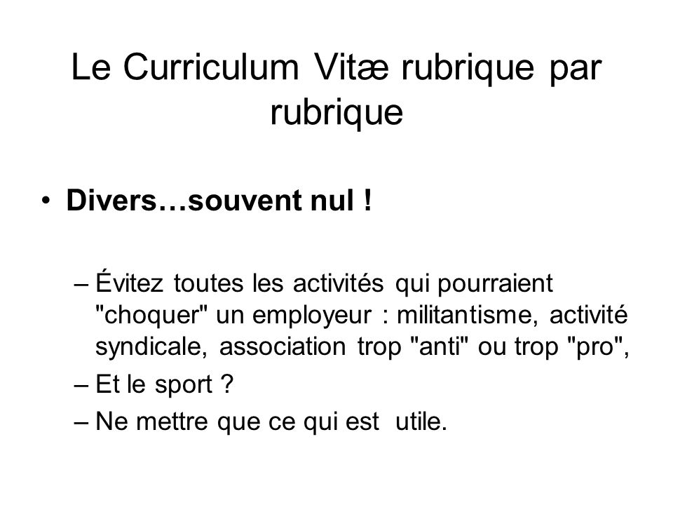 Le Curriculum Vitæ rubrique par rubrique Divers…souvent nul ! –Évitez toutes les activités qui pourraient